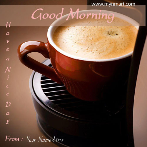 Good Morning Have A Nice Day With Coffee greeting write your name on good morning greeting